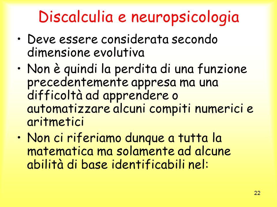 22 Discalculia e neuropsicologia Deve essere considerata secondo dimensione evolutiva Non è quindi la perdita di una funzione precedentemente appresa