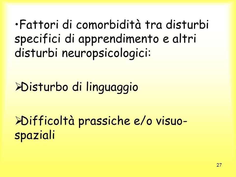 27 Fattori di comorbidità tra disturbi specifici di apprendimento e altri disturbi neuropsicologici: Disturbo di linguaggio Difficoltà prassiche e/o v