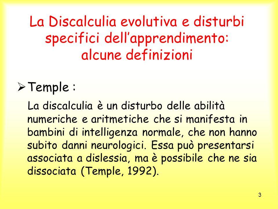 3 La Discalculia evolutiva e disturbi specifici dellapprendimento: alcune definizioni Temple : La discalculia è un disturbo delle abilità numeriche e
