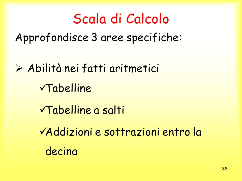 38 Scala di Calcolo Approfondisce 3 aree specifiche: Abilità nei fatti aritmetici Tabelline Tabelline a salti Addizioni e sottrazioni entro la decina