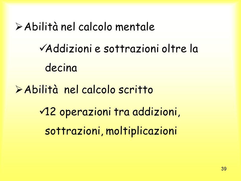 39 Abilità nel calcolo mentale Addizioni e sottrazioni oltre la decina Abilità nel calcolo scritto 12 operazioni tra addizioni, sottrazioni, moltiplic