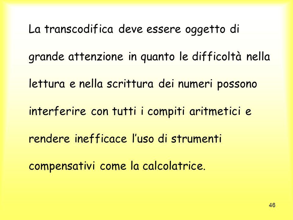 46 La transcodifica deve essere oggetto di grande attenzione in quanto le difficoltà nella lettura e nella scrittura dei numeri possono interferire co