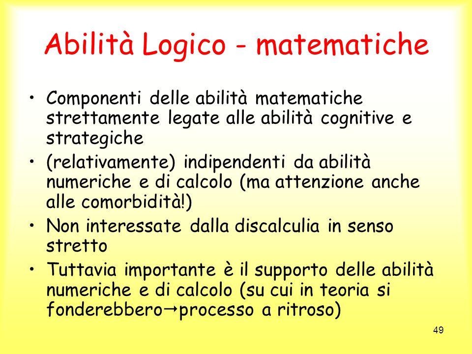 49 Abilità Logico - matematiche Componenti delle abilità matematiche strettamente legate alle abilità cognitive e strategiche (relativamente) indipend