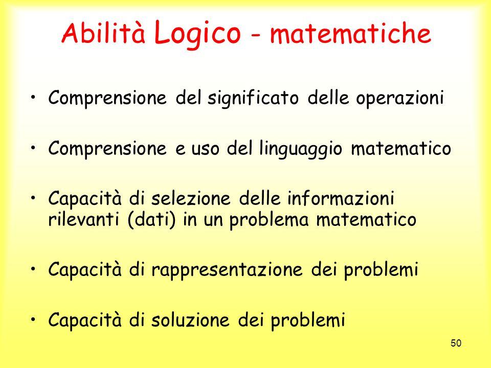50 Abilità Logico - matematiche Comprensione del significato delle operazioni Comprensione e uso del linguaggio matematico Capacità di selezione delle