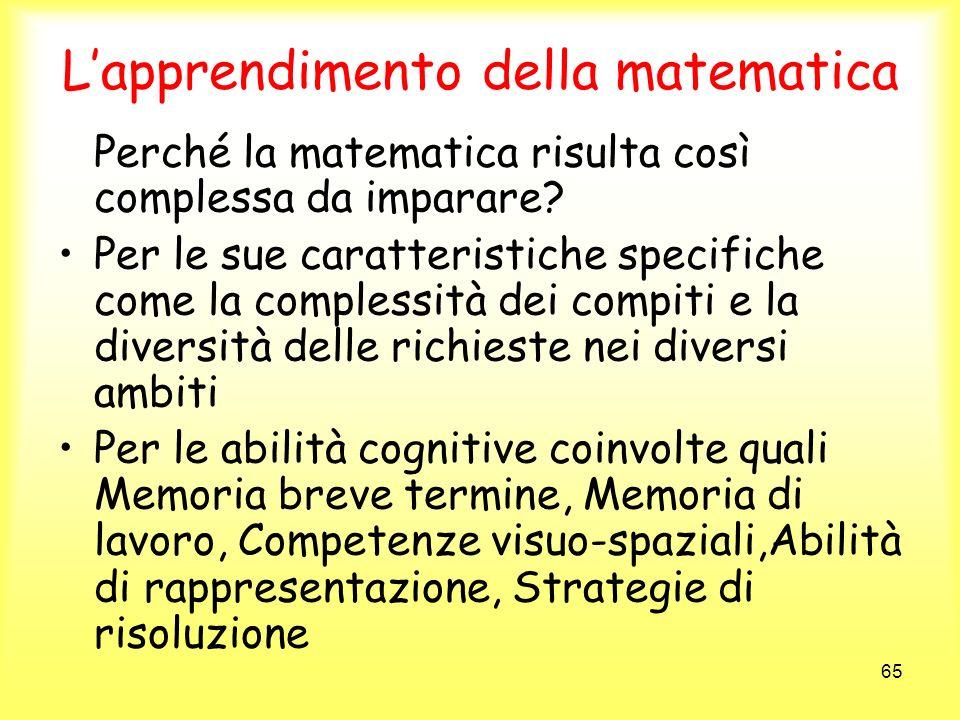 65 Lapprendimento della matematica Perché la matematica risulta così complessa da imparare? Per le sue caratteristiche specifiche come la complessità
