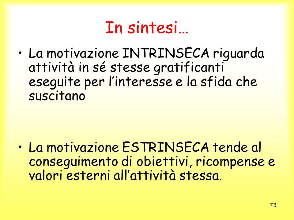 73 In sintesi… La motivazione INTRINSECA riguarda attività in sé stesse gratificanti eseguite per linteresse e la sfida che suscitano La motivazione E