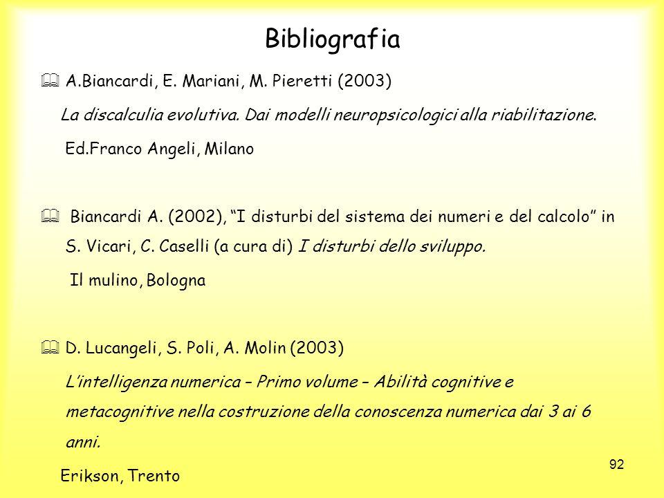 92 Bibliografia A.Biancardi, E. Mariani, M. Pieretti (2003) La discalculia evolutiva. Dai modelli neuropsicologici alla riabilitazione. Ed.Franco Ange