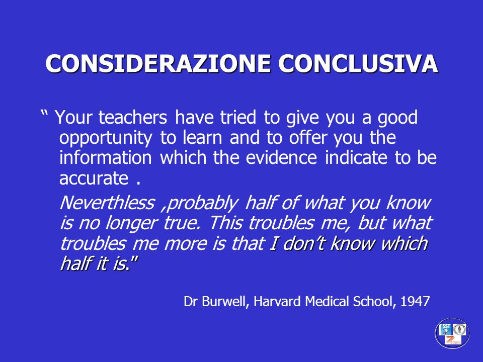 CONSIDERAZIONE CONCLUSIVA Your teachers have tried to give you a good opportunity to learn and to offer you the information which the evidence indicat