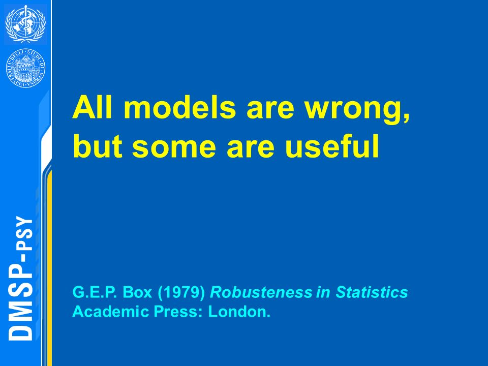 All models are wrong, but some are useful G.E.P. Box (1979) Robusteness in Statistics Academic Press: London.
