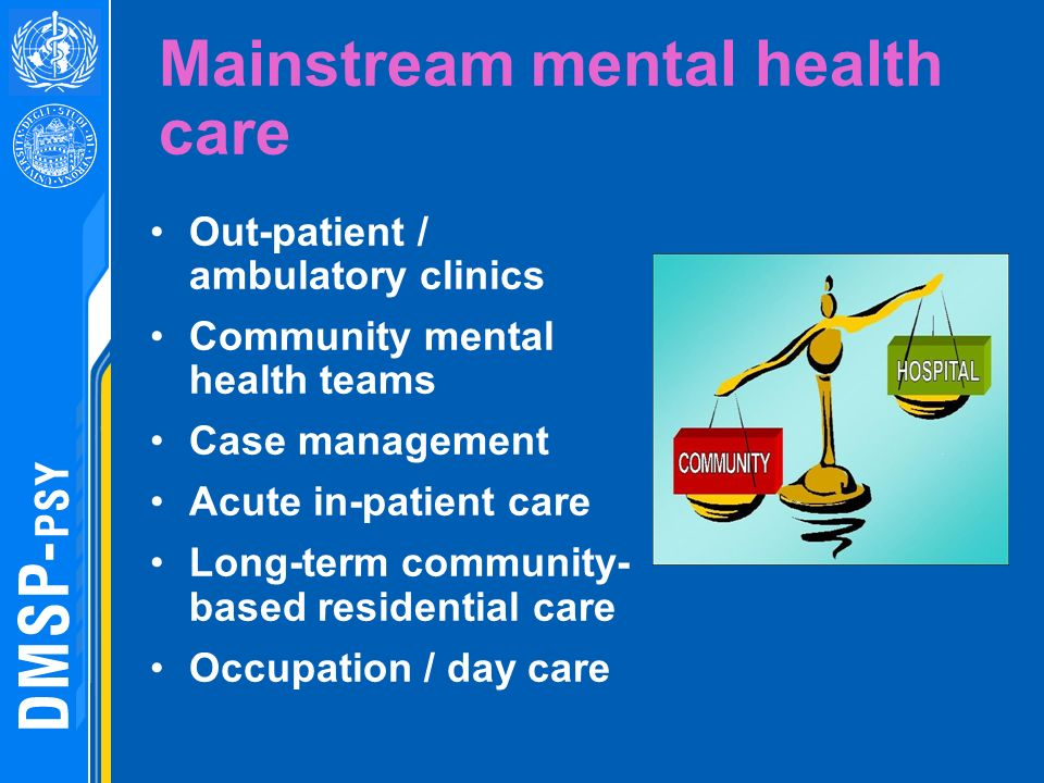 Mainstream mental health care Out-patient / ambulatory clinics Community mental health teams Case management Acute in-patient care Long-term community