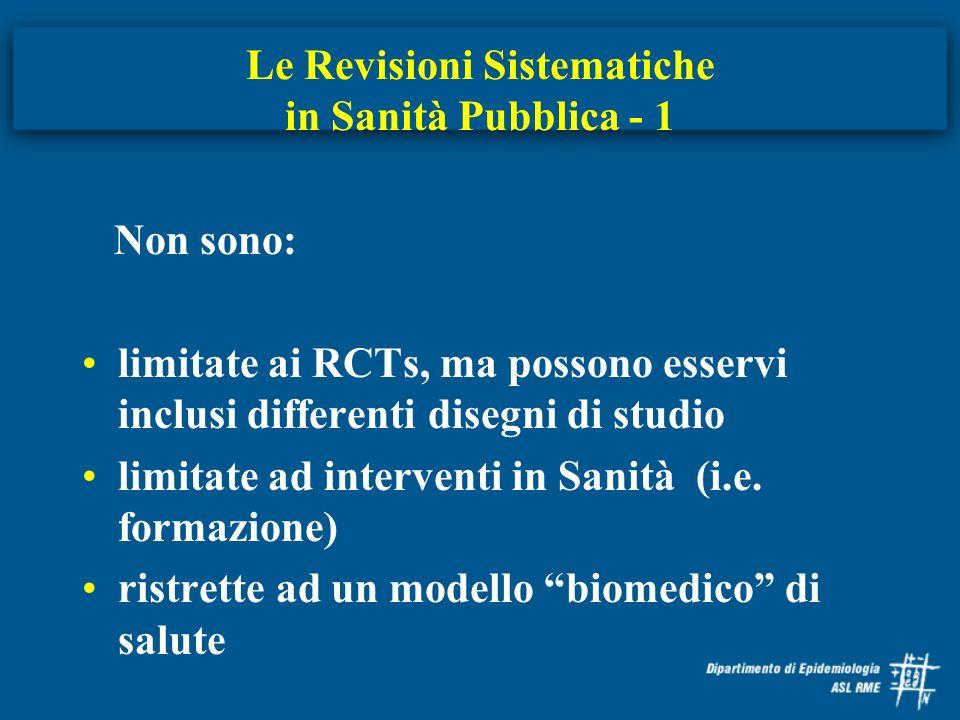 Le Revisioni Sistematiche in Sanità Pubblica - 1 Non sono: limitate ai RCTs, ma possono esservi inclusi differenti disegni di studio limitate ad inter