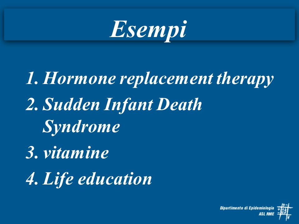 Esempi 1.Hormone replacement therapy 2.Sudden Infant Death Syndrome 3.vitamine 4.Life education