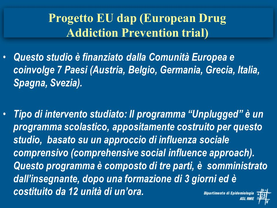 Progetto EU dap (European Drug Addiction Prevention trial) Questo studio è finanziato dalla Comunità Europea e coinvolge 7 Paesi (Austria, Belgio, Ger