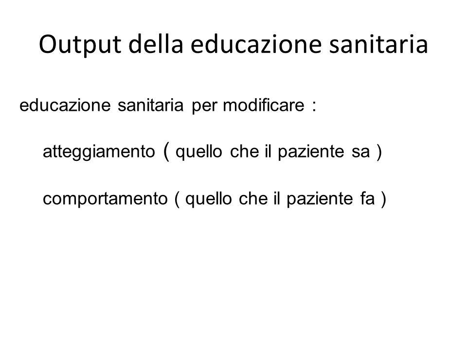 educazione sanitaria per modificare : atteggiamento ( quello che il paziente sa ) comportamento ( quello che il paziente fa ) Output della educazione