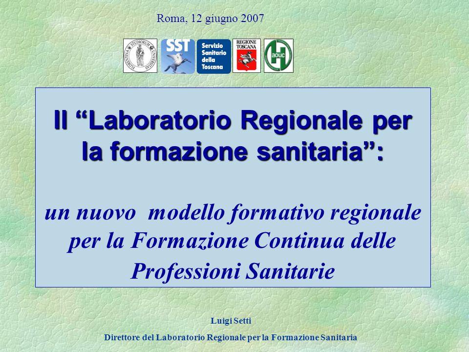 Il Laboratorio Regionale per la formazione sanitaria: Il Laboratorio Regionale per la formazione sanitaria: un nuovo modello formativo regionale per la Formazione Continua delle Professioni Sanitarie Luigi Setti Direttore del Laboratorio Regionale per la Formazione Sanitaria Roma, 12 giugno 2007