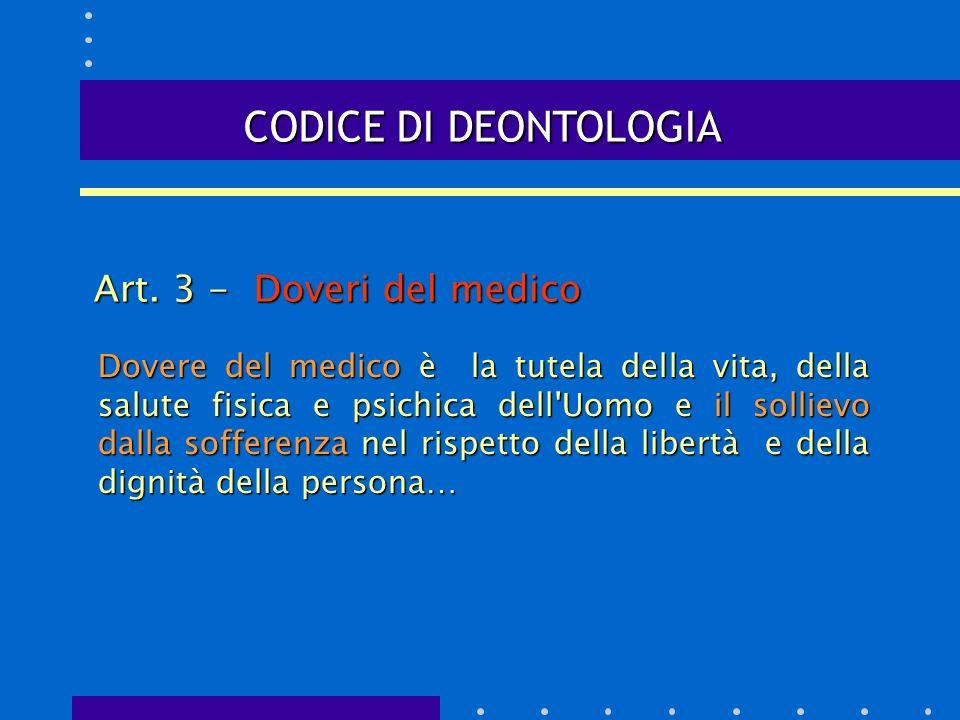 CODICE DI DEONTOLOGIA Art. 3 - Doveri del medico Dovere del medico è la tutela della vita, della salute fisica e psichica dell'Uomo e il sollievo dall