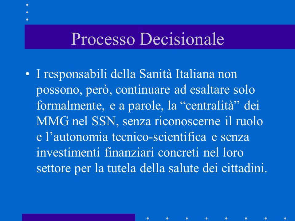 Processo Decisionale I responsabili della Sanità Italiana non possono, però, continuare ad esaltare solo formalmente, e a parole, la centralità dei MMG nel SSN, senza riconoscerne il ruolo e lautonomia tecnico-scientifica e senza investimenti finanziari concreti nel loro settore per la tutela della salute dei cittadini.