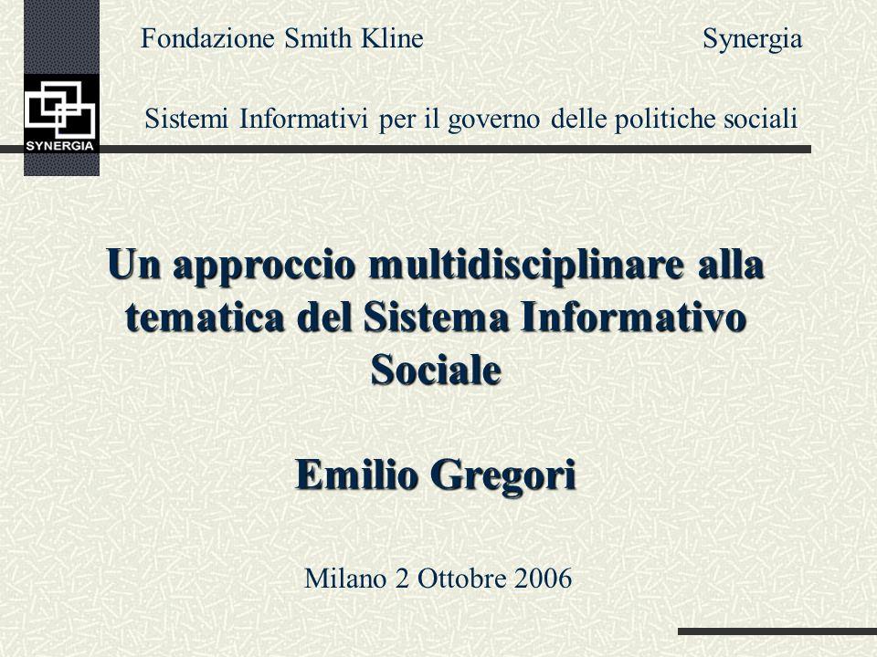 Un approccio multidisciplinare alla tematica del Sistema Informativo Sociale Emilio Gregori Fondazione Smith Kline Sistemi Informativi per il governo delle politiche sociali Synergia Milano 2 Ottobre 2006