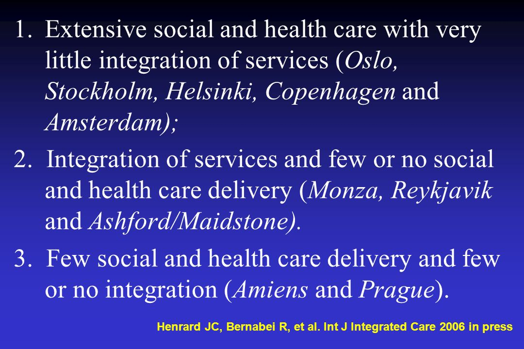 1.Extensive social and health care with very little integration of services (Oslo, Stockholm, Helsinki, Copenhagen and Amsterdam); 2. Integration of s