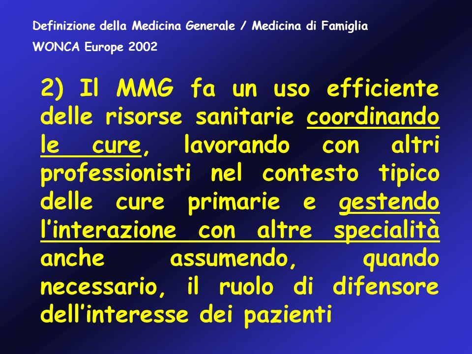 2) Il MMG fa un uso efficiente delle risorse sanitarie coordinando le cure, lavorando con altri professionisti nel contesto tipico delle cure primarie e gestendo linterazione con altre specialità anche assumendo, quando necessario, il ruolo di difensore dellinteresse dei pazienti Definizione della Medicina Generale / Medicina di Famiglia WONCA Europe 2002
