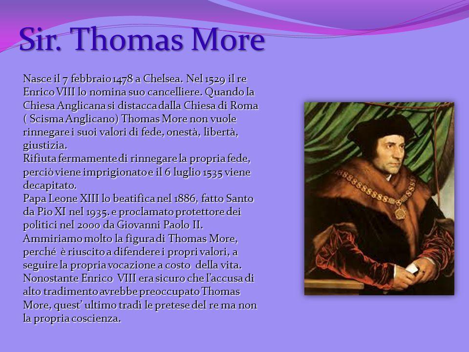 Sir. Thomas More Nasce il 7 febbraio 1478 a Chelsea. Nel 1529 il re Enrico VIII lo nomina suo cancelliere. Quando la Chiesa Anglicana si distacca dall