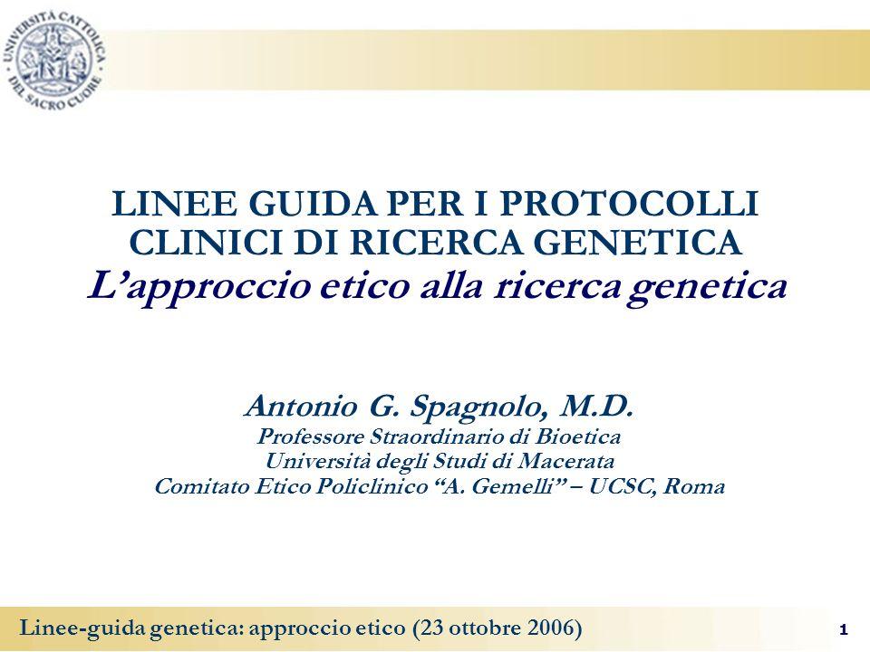 1 Linee-guida genetica: approccio etico (23 ottobre 2006) LINEE GUIDA PER I PROTOCOLLI CLINICI DI RICERCA GENETICA Lapproccio etico alla ricerca genetica Antonio G.