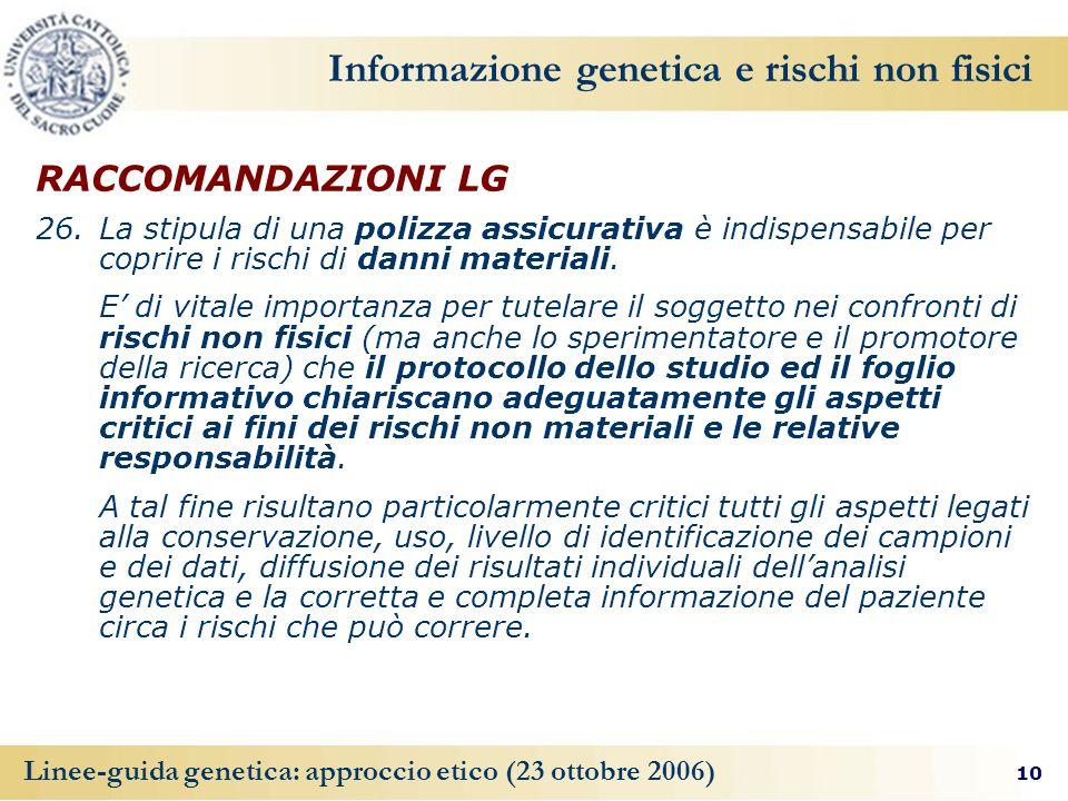 10 Linee-guida genetica: approccio etico (23 ottobre 2006) Informazione genetica e rischi non fisici RACCOMANDAZIONI LG 26. La stipula di una polizza