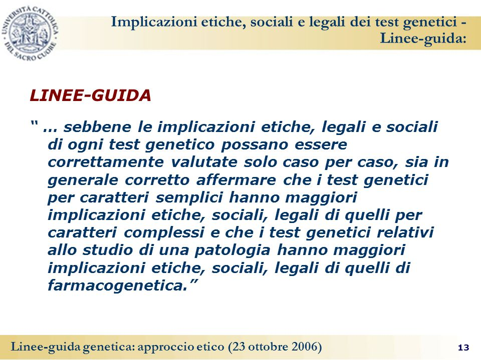 13 Linee-guida genetica: approccio etico (23 ottobre 2006) Implicazioni etiche, sociali e legali dei test genetici - Linee-guida: LINEE-GUIDA … sebben