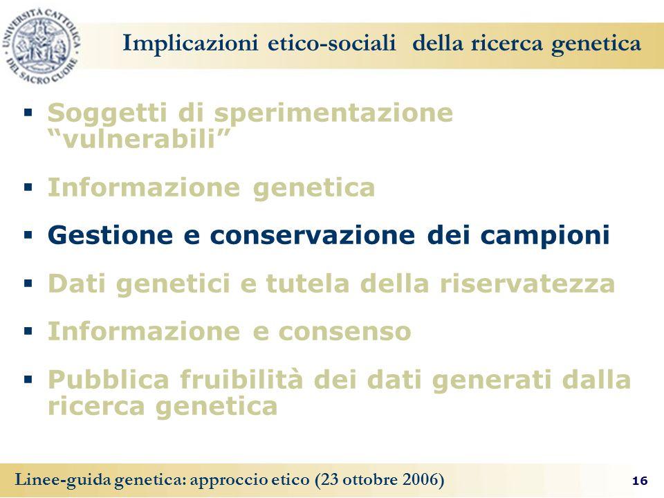 16 Linee-guida genetica: approccio etico (23 ottobre 2006) Implicazioni etico-sociali della ricerca genetica Soggetti di sperimentazione vulnerabili I