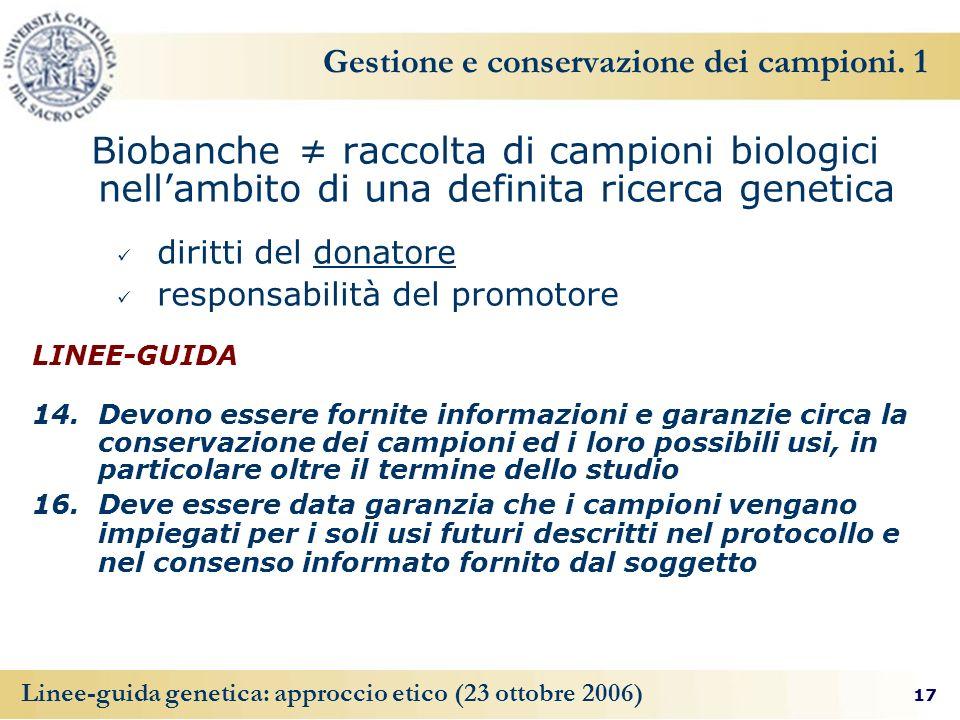 17 Linee-guida genetica: approccio etico (23 ottobre 2006) Gestione e conservazione dei campioni. 1 Biobanche raccolta di campioni biologici nellambit