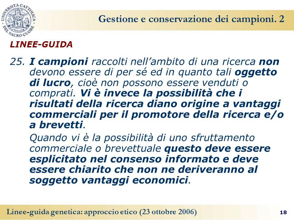 18 Linee-guida genetica: approccio etico (23 ottobre 2006) Gestione e conservazione dei campioni. 2 LINEE-GUIDA 25. I campioni raccolti nellambito di