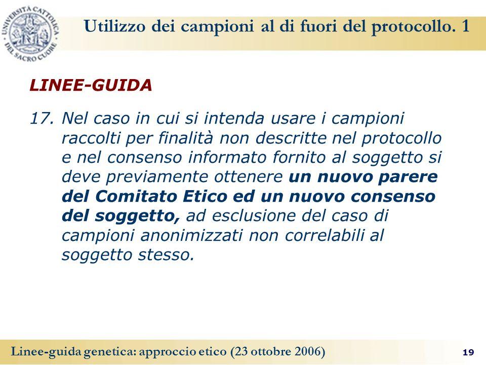 19 Linee-guida genetica: approccio etico (23 ottobre 2006) Utilizzo dei campioni al di fuori del protocollo.