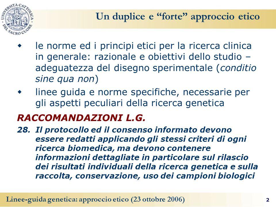 2 Linee-guida genetica: approccio etico (23 ottobre 2006) Un duplice e forte approccio etico le norme ed i principi etici per la ricerca clinica in ge