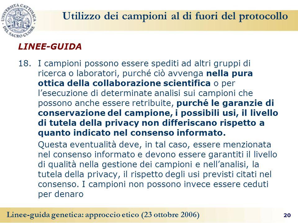 20 Linee-guida genetica: approccio etico (23 ottobre 2006) Utilizzo dei campioni al di fuori del protocollo LINEE-GUIDA 18. I campioni possono essere