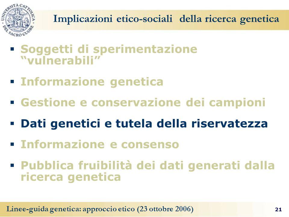 21 Linee-guida genetica: approccio etico (23 ottobre 2006) Implicazioni etico-sociali della ricerca genetica Soggetti di sperimentazione vulnerabili I