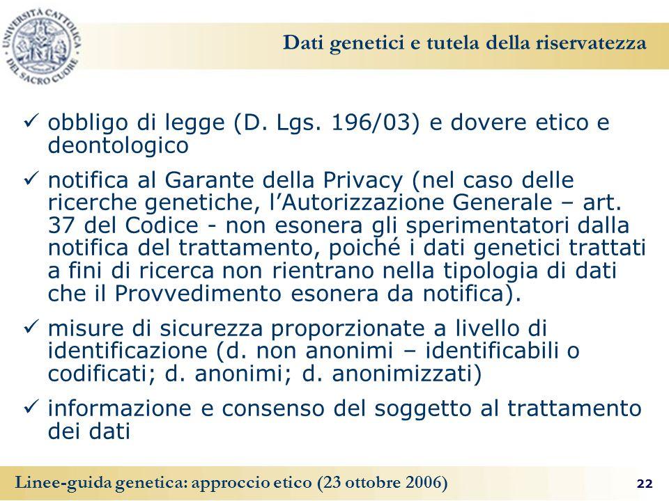 22 Linee-guida genetica: approccio etico (23 ottobre 2006) Dati genetici e tutela della riservatezza obbligo di legge (D. Lgs. 196/03) e dovere etico