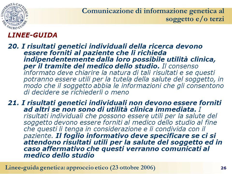 26 Linee-guida genetica: approccio etico (23 ottobre 2006) Comunicazione di informazione genetica al soggetto e/o terzi LINEE-GUIDA 20.