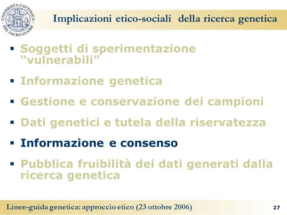 27 Linee-guida genetica: approccio etico (23 ottobre 2006) Implicazioni etico-sociali della ricerca genetica Soggetti di sperimentazione vulnerabili I