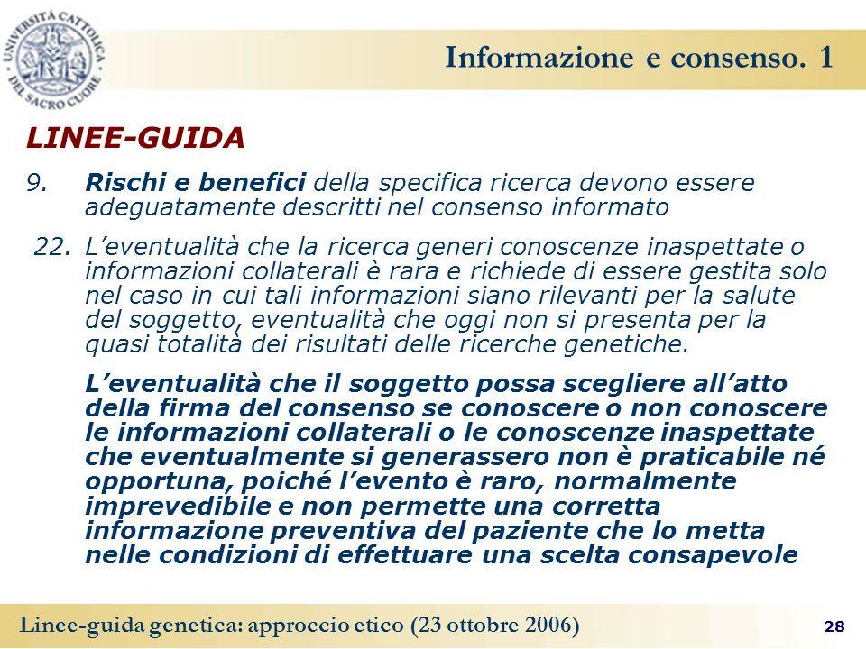 28 Linee-guida genetica: approccio etico (23 ottobre 2006) Informazione e consenso. 1 LINEE-GUIDA 9. Rischi e benefici della specifica ricerca devono
