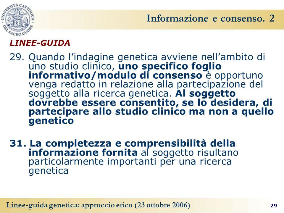 29 Linee-guida genetica: approccio etico (23 ottobre 2006) Informazione e consenso. 2 LINEE-GUIDA 29. Quando lindagine genetica avviene nellambito di