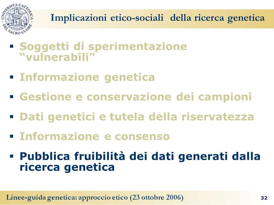 32 Linee-guida genetica: approccio etico (23 ottobre 2006) Implicazioni etico-sociali della ricerca genetica Soggetti di sperimentazione vulnerabili I