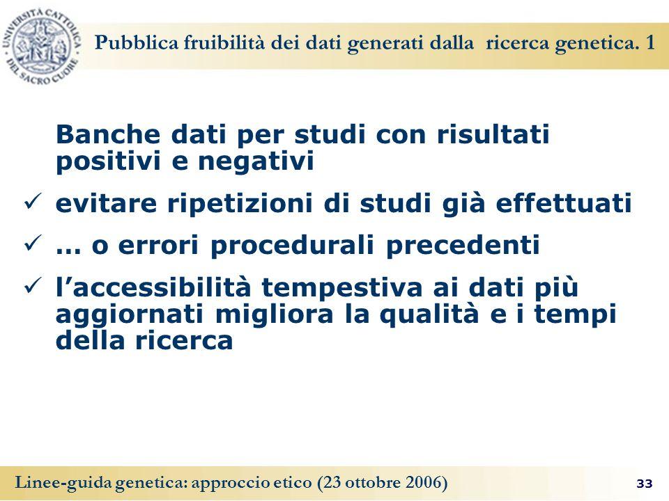 33 Linee-guida genetica: approccio etico (23 ottobre 2006) Pubblica fruibilità dei dati generati dalla ricerca genetica.