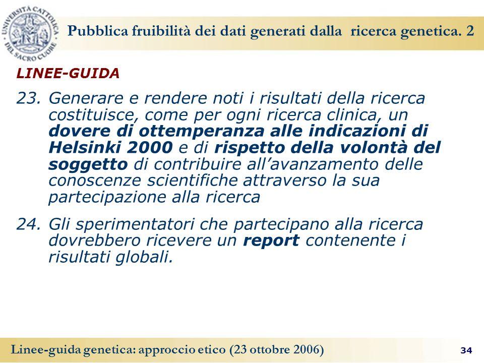 34 Linee-guida genetica: approccio etico (23 ottobre 2006) Pubblica fruibilità dei dati generati dalla ricerca genetica.