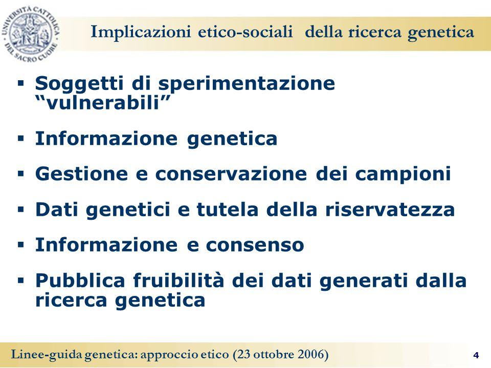 4 Linee-guida genetica: approccio etico (23 ottobre 2006) Implicazioni etico-sociali della ricerca genetica Soggetti di sperimentazione vulnerabili In