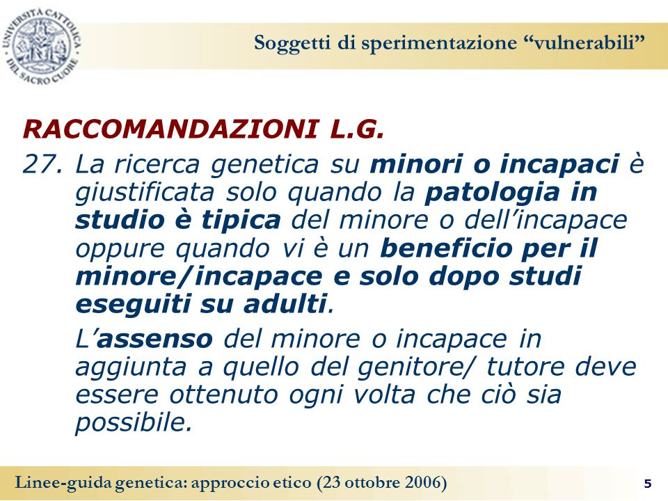 5 Linee-guida genetica: approccio etico (23 ottobre 2006) Soggetti di sperimentazione vulnerabili RACCOMANDAZIONI L.G. 27. La ricerca genetica su mino