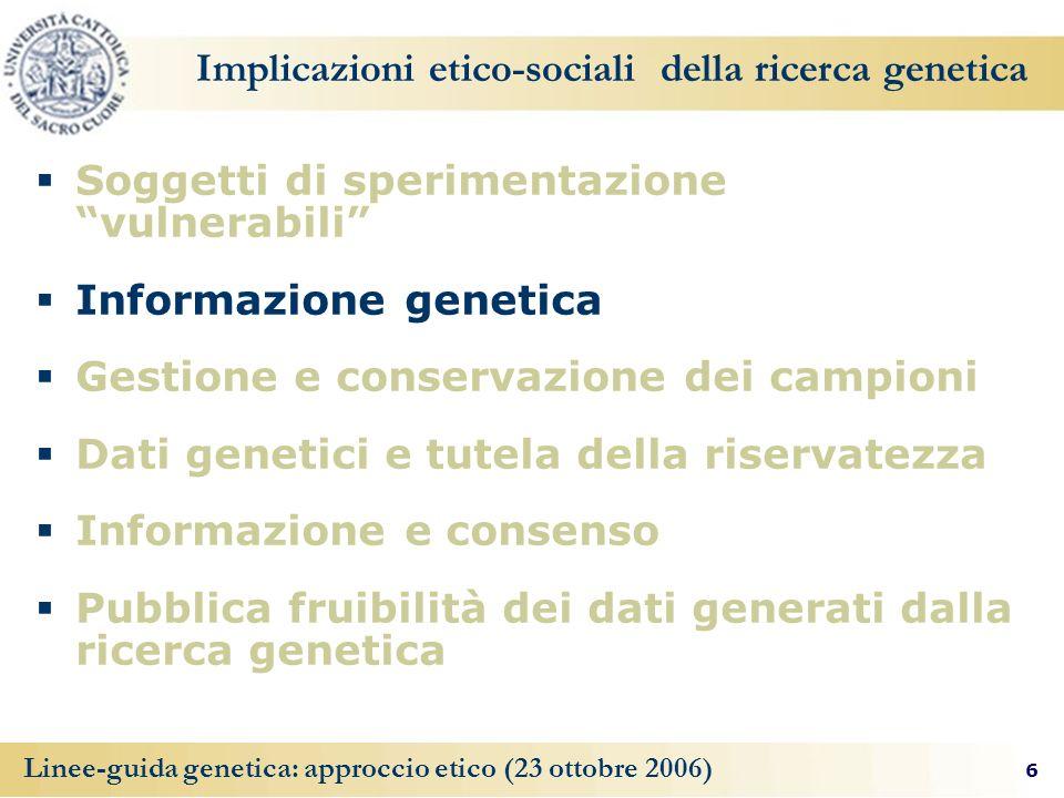 6 Linee-guida genetica: approccio etico (23 ottobre 2006) Implicazioni etico-sociali della ricerca genetica Soggetti di sperimentazione vulnerabili In