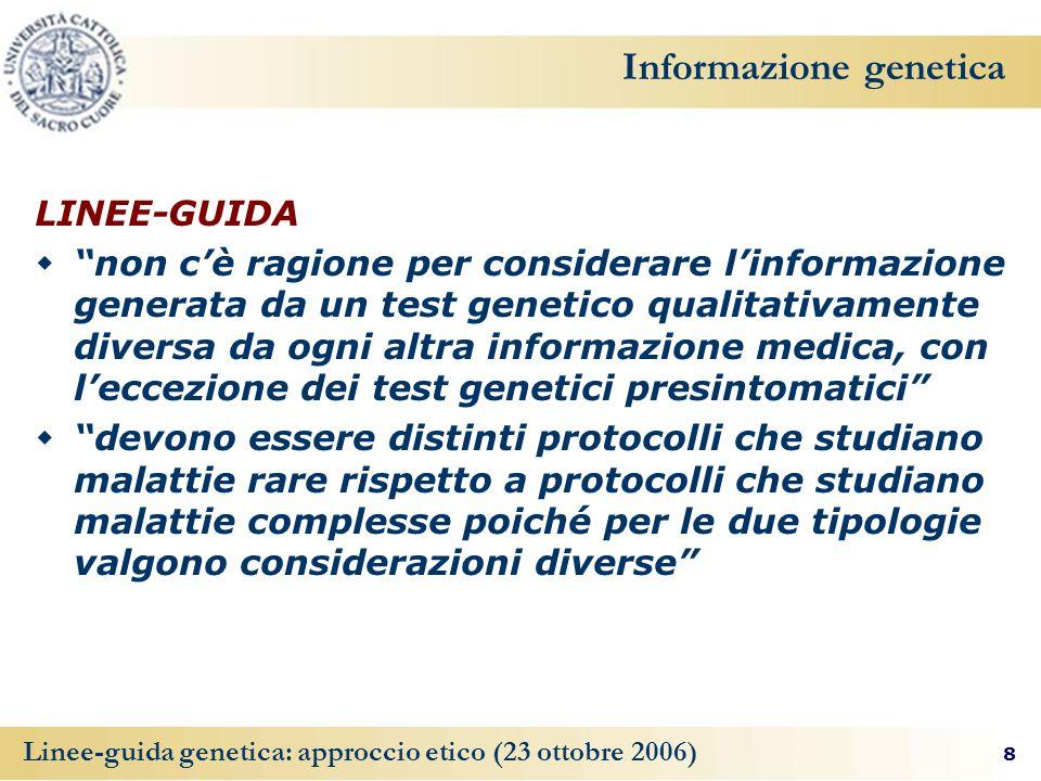 8 Linee-guida genetica: approccio etico (23 ottobre 2006) Informazione genetica LINEE-GUIDA non cè ragione per considerare linformazione generata da u