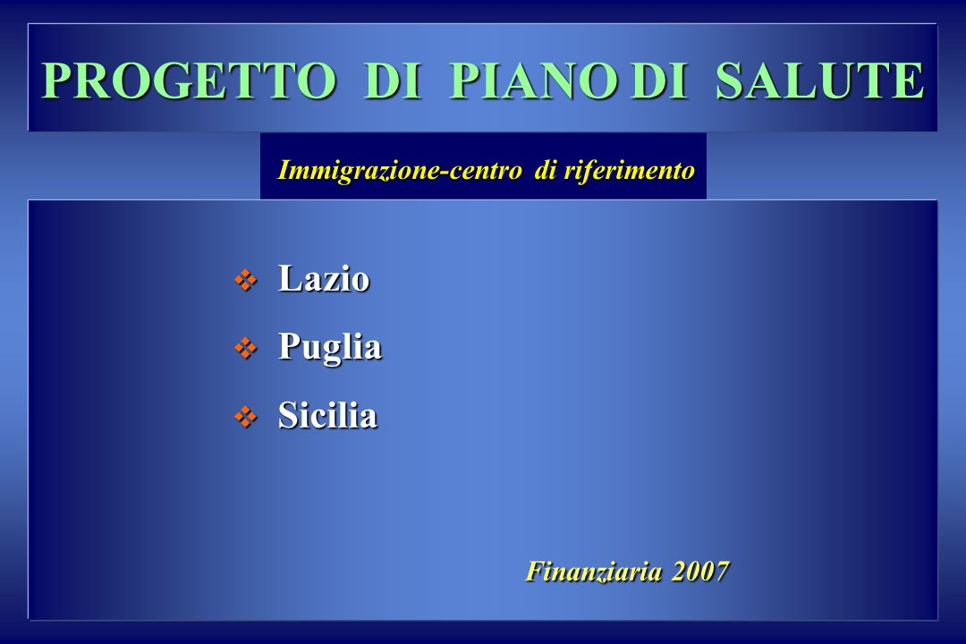 PROGETTO DI PIANO DI SALUTE Lazio Lazio Puglia Puglia Sicilia Sicilia Finanziaria 2007 Finanziaria 2007 Immigrazione-centro di riferimento