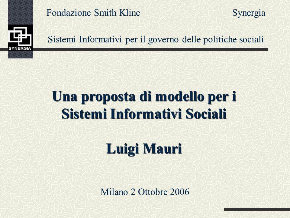 Una proposta di modello per i Sistemi Informativi Sociali Luigi Mauri Fondazione Smith Kline Sistemi Informativi per il governo delle politiche sociali Synergia Milano 2 Ottobre 2006