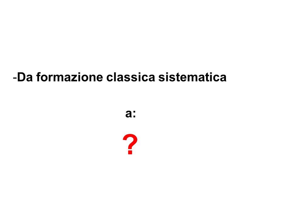 -Da formazione classica sistematica a: ?